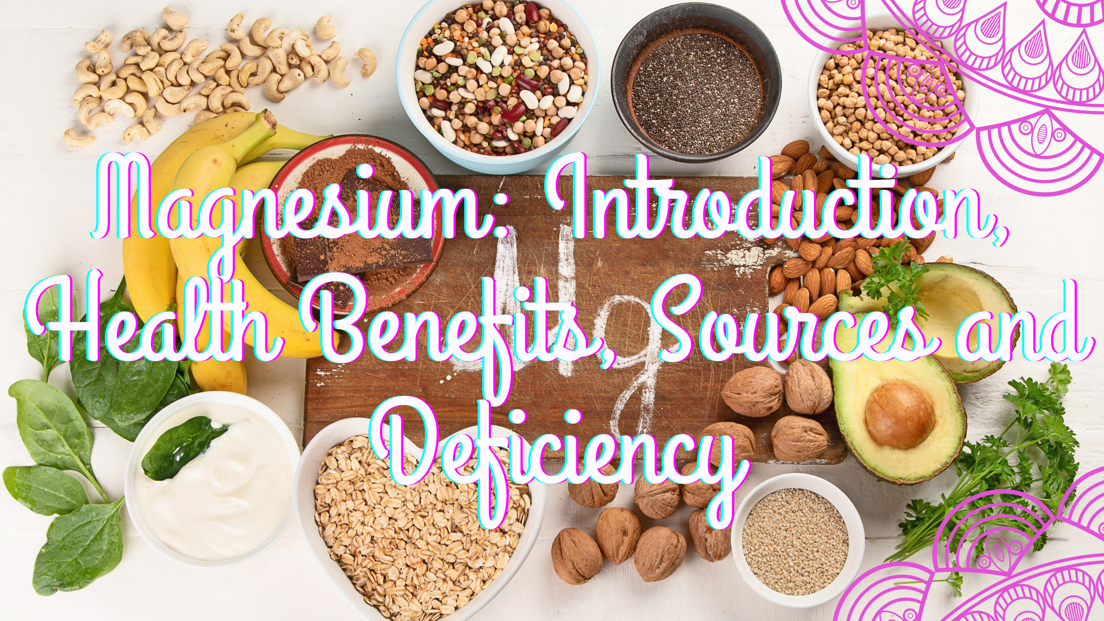 Magnesium: Introduction, Health Benefits, Sources and Deficiency